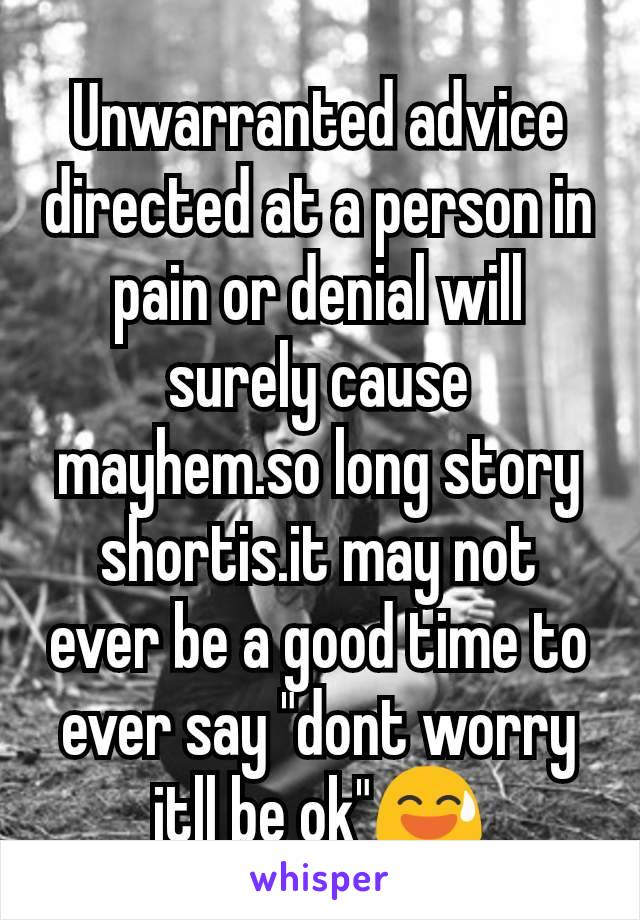 "Unwarranted advice directed at a person in pain or denial will surely cause mayhem.so long story shortis.it may not ever be a good time to ever say ""dont worry itll be ok""😅"