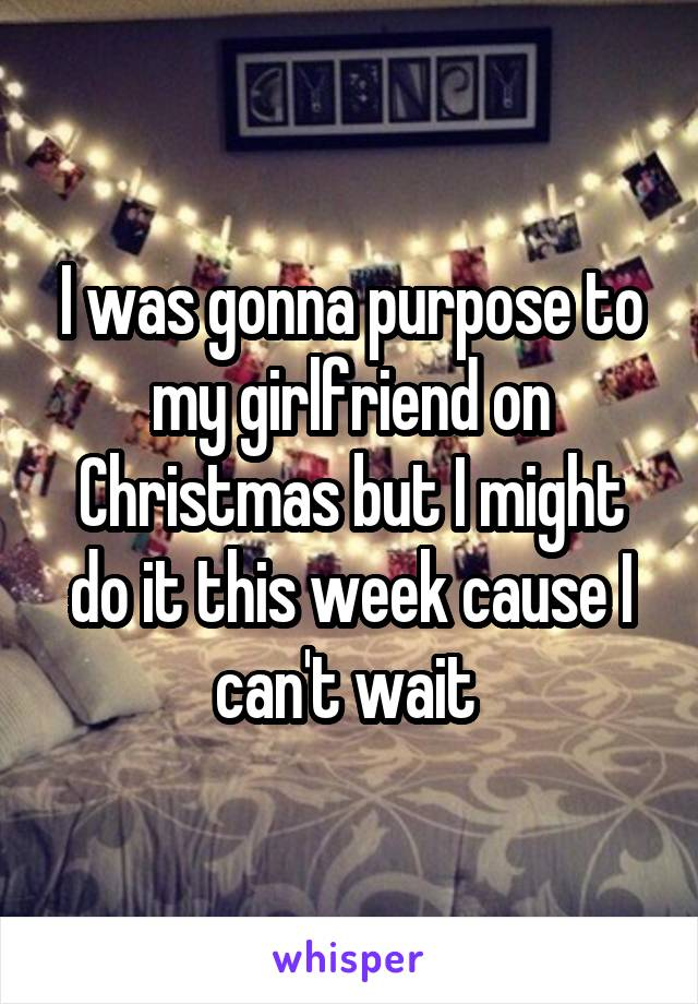 I was gonna purpose to my girlfriend on Christmas but I might do it this week cause I can't wait
