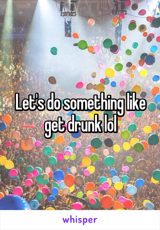 Let's do something like get drunk lol