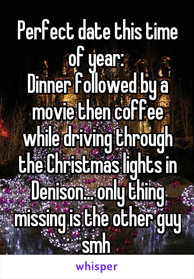 Perfect date this time of year:  Dinner followed by a movie then coffee while driving through the Christmas lights in Denison... only thing missing is the other guy smh