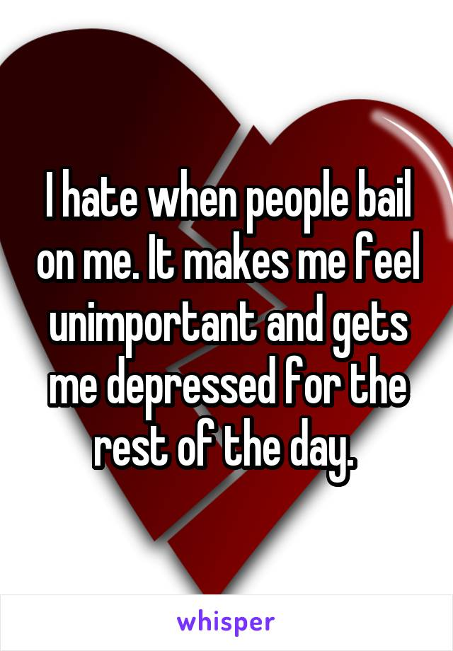 I hate when people bail on me. It makes me feel unimportant and gets me depressed for the rest of the day.