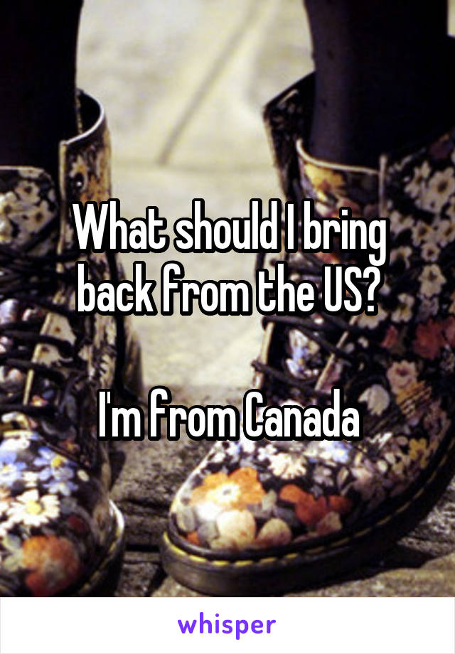 What should I bring back from the US?  I'm from Canada