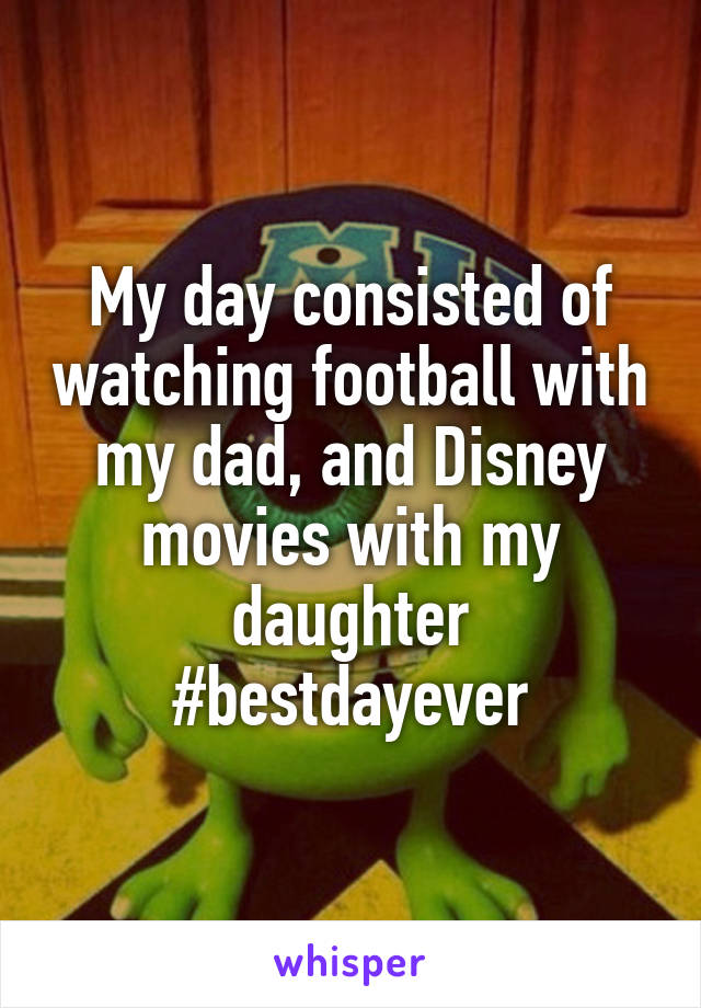My day consisted of watching football with my dad, and Disney movies with my daughter #bestdayever