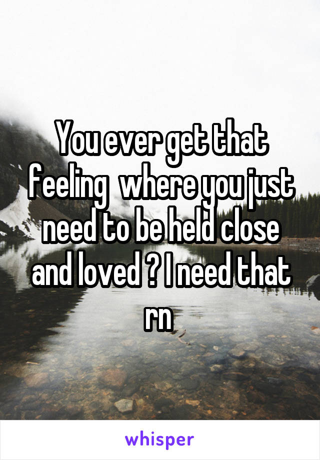 You ever get that feeling  where you just need to be held close and loved ? I need that rn