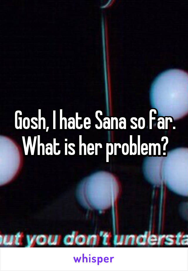Gosh, I hate Sana so far. What is her problem?