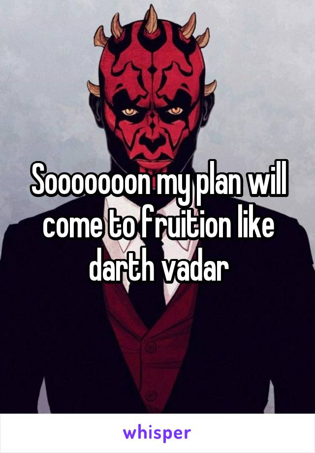 Sooooooon my plan will come to fruition like darth vadar