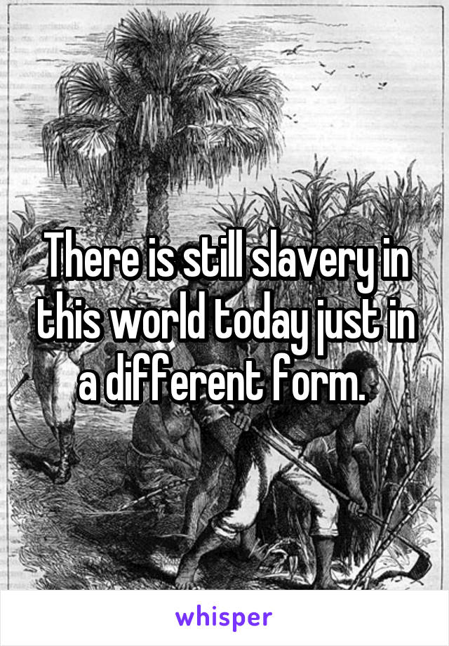 There is still slavery in this world today just in a different form.