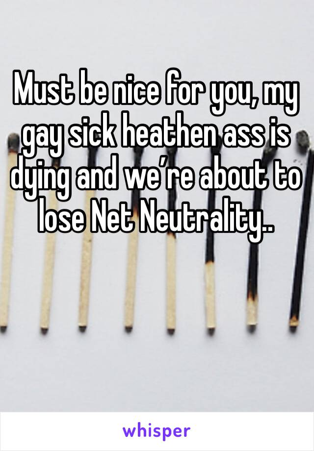 Must be nice for you, my gay sick heathen ass is dying and we're about to lose Net Neutrality..