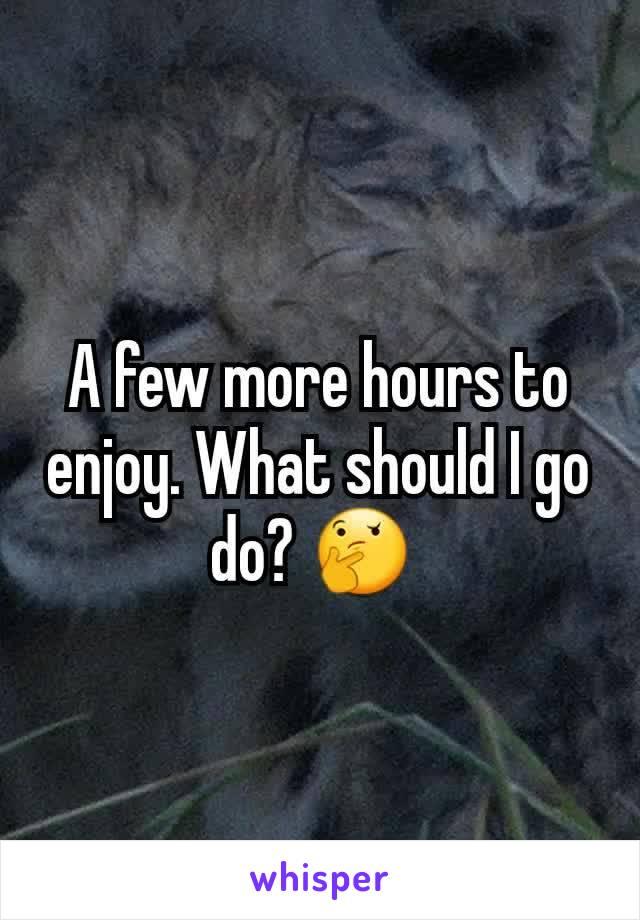 A few more hours to enjoy. What should I go do? 🤔