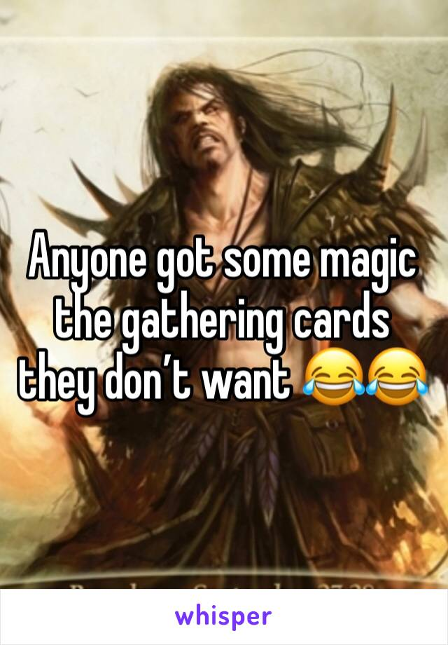 Anyone got some magic the gathering cards they don't want 😂😂