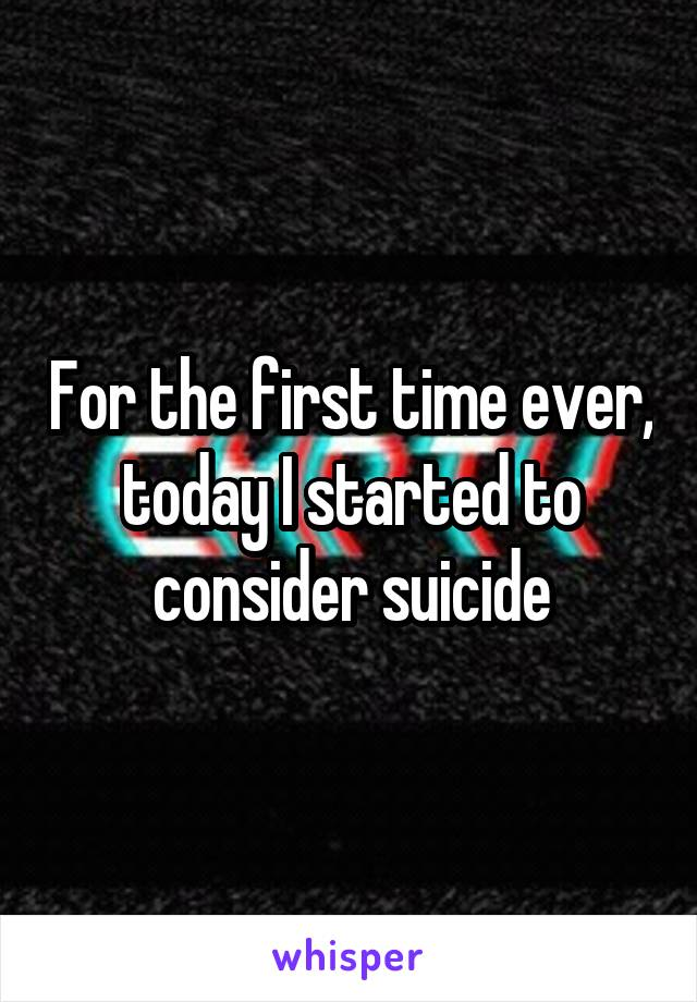 For the first time ever, today I started to consider suicide