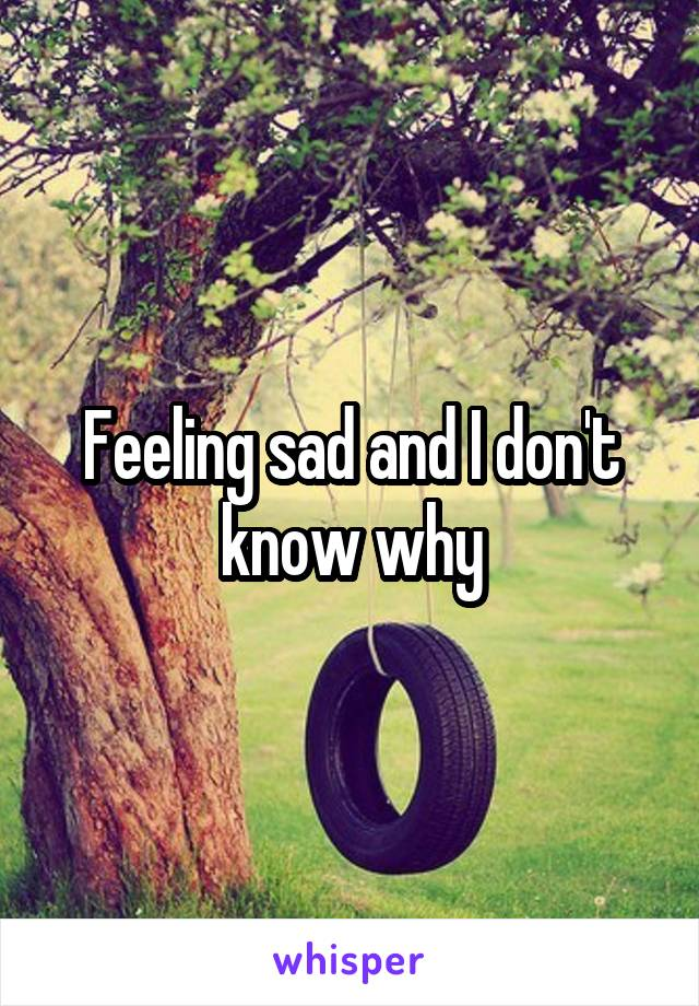 Feeling sad and I don't know why