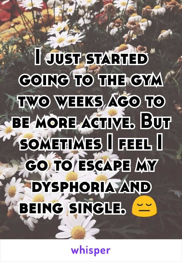 I just started going to the gym two weeks ago to be more active. But sometimes I feel I go to escape my dysphoria and being single. 😔