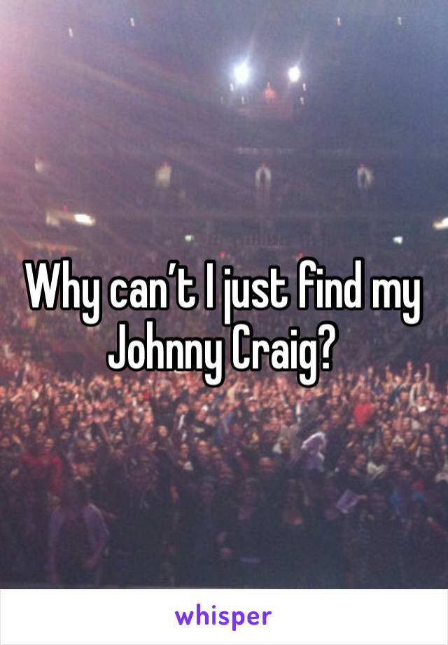 Why can't I just find my Johnny Craig?