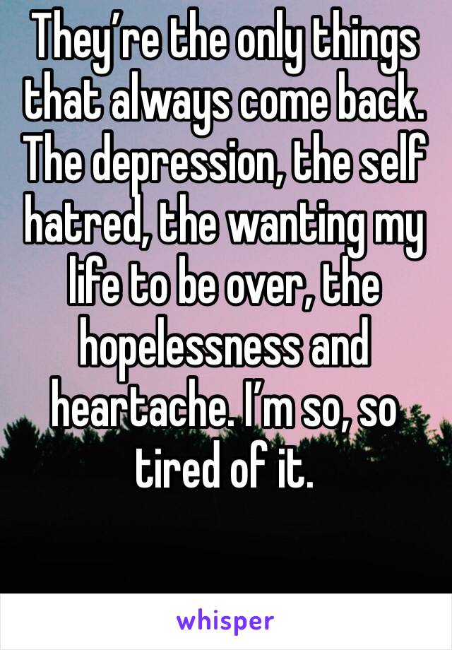 They're the only things that always come back. The depression, the self hatred, the wanting my life to be over, the hopelessness and heartache. I'm so, so tired of it.