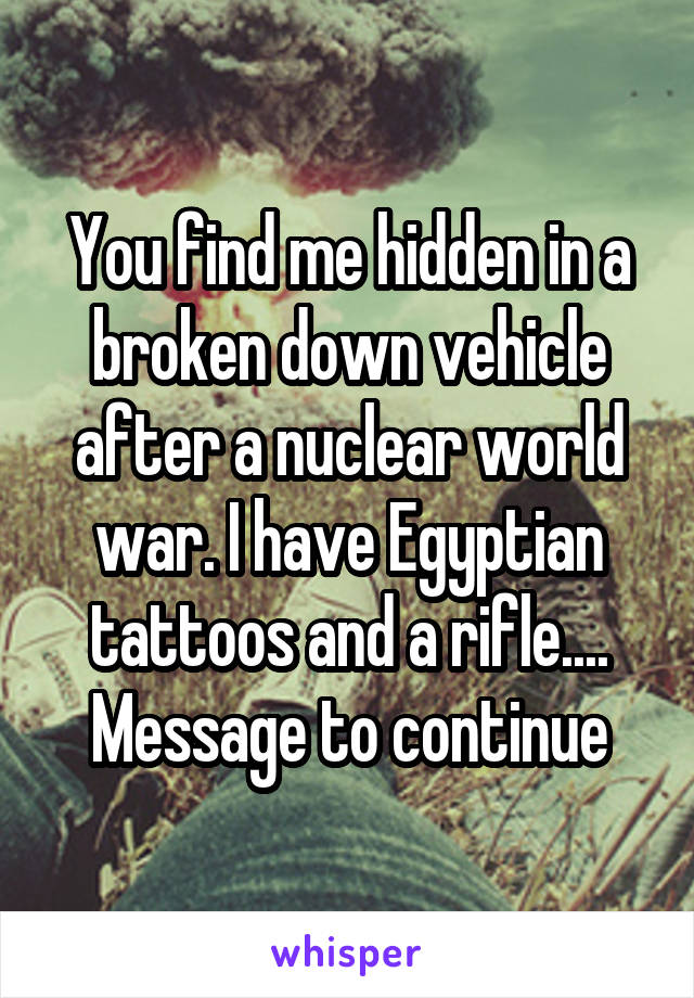 You find me hidden in a broken down vehicle after a nuclear world war. I have Egyptian tattoos and a rifle.... Message to continue