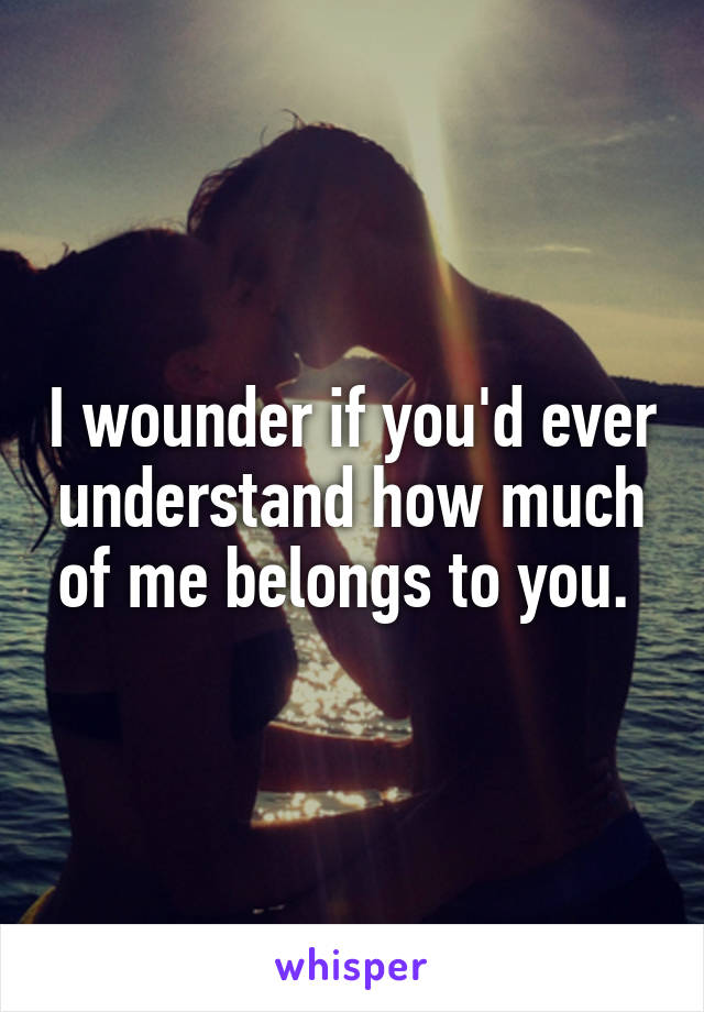 I wounder if you'd ever understand how much of me belongs to you.