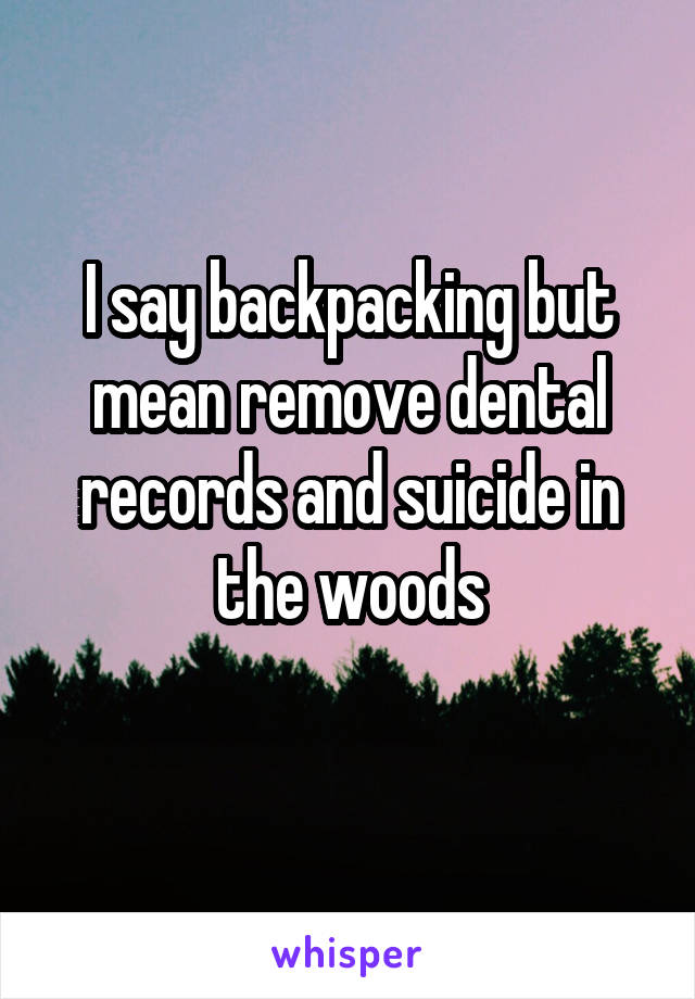 I say backpacking but mean remove dental records and suicide in the woods
