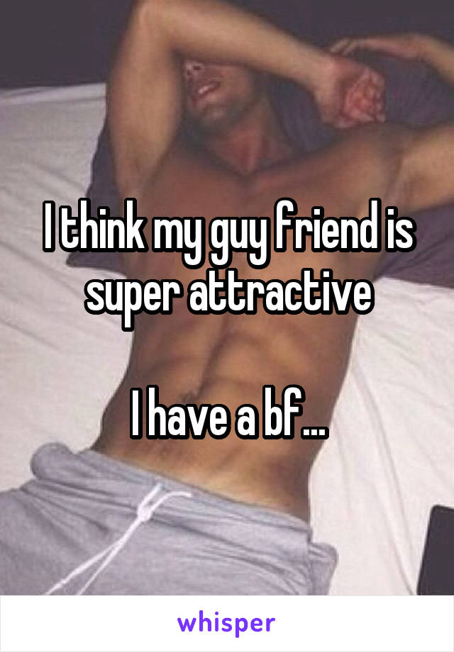 I think my guy friend is super attractive  I have a bf...