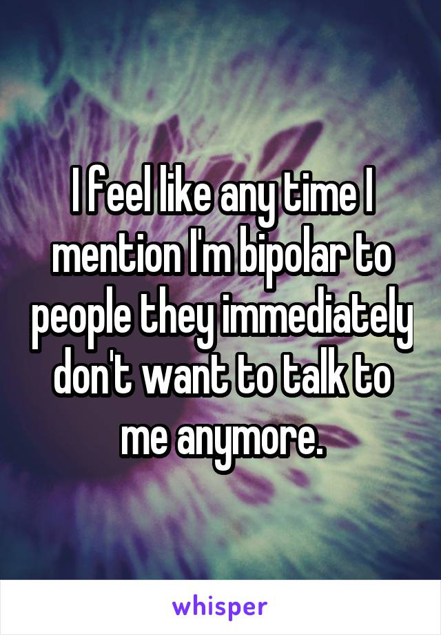 I feel like any time I mention I'm bipolar to people they immediately don't want to talk to me anymore.