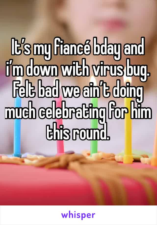 It's my fiancé bday and i'm down with virus bug. Felt bad we ain't doing much celebrating for him this round.