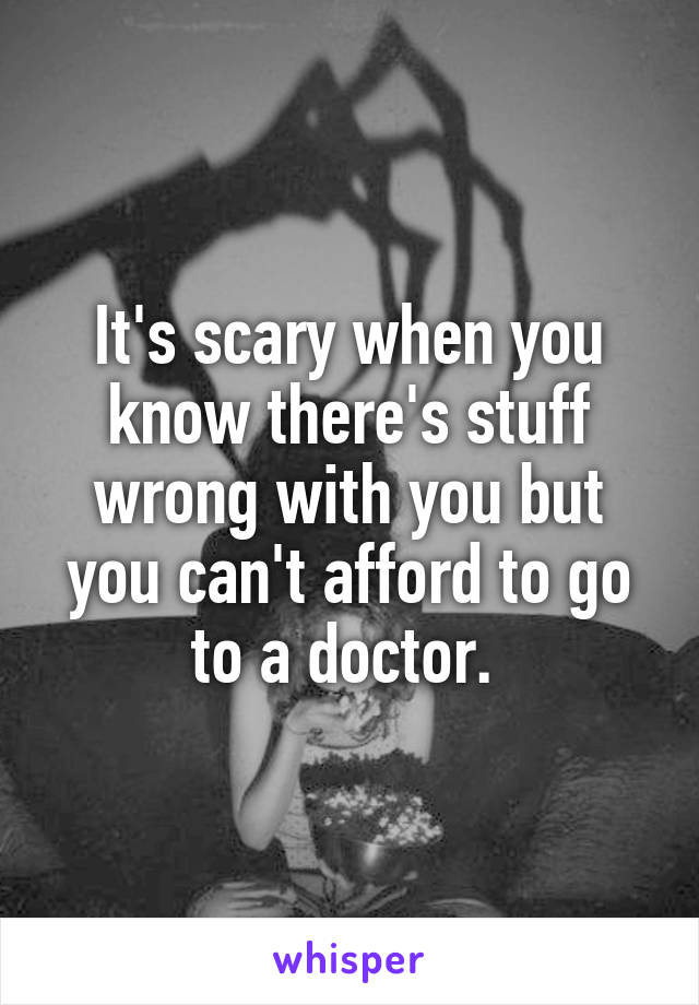 It's scary when you know there's stuff wrong with you but you can't afford to go to a doctor.