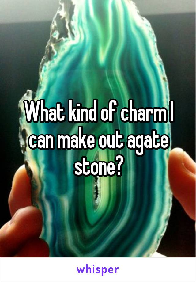 What kind of charm I can make out agate stone?