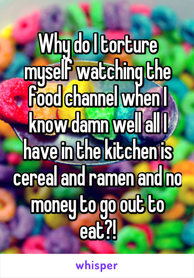 Why do I torture myself watching the food channel when I know damn well all I have in the kitchen is cereal and ramen and no money to go out to eat?!