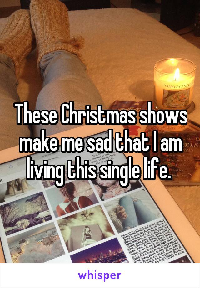 These Christmas shows make me sad that I am living this single life.