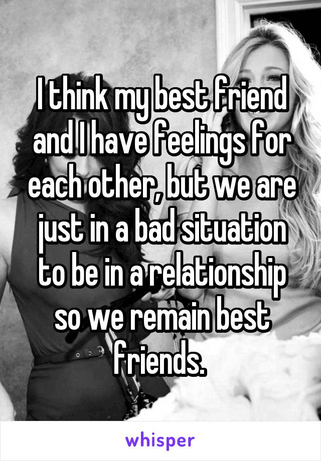 I think my best friend and I have feelings for each other, but we are just in a bad situation to be in a relationship so we remain best friends.