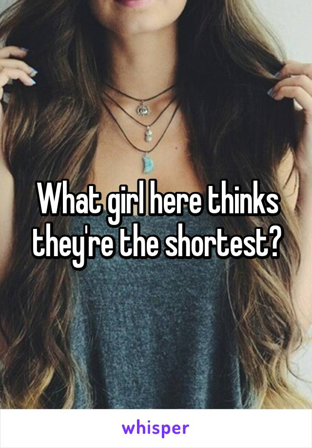 What girl here thinks they're the shortest?