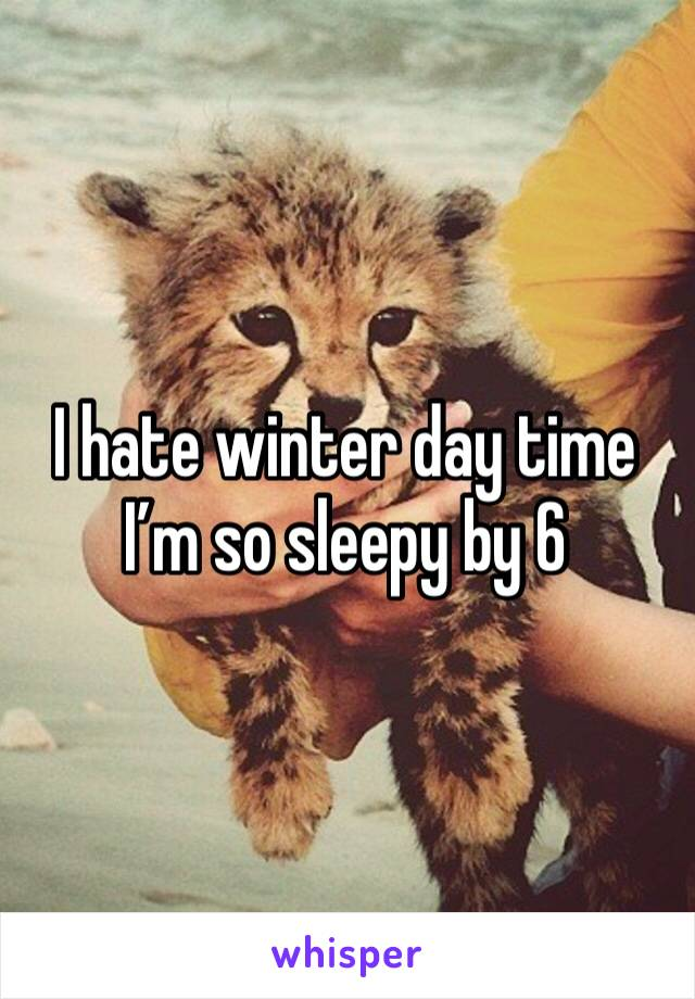 I hate winter day time I'm so sleepy by 6