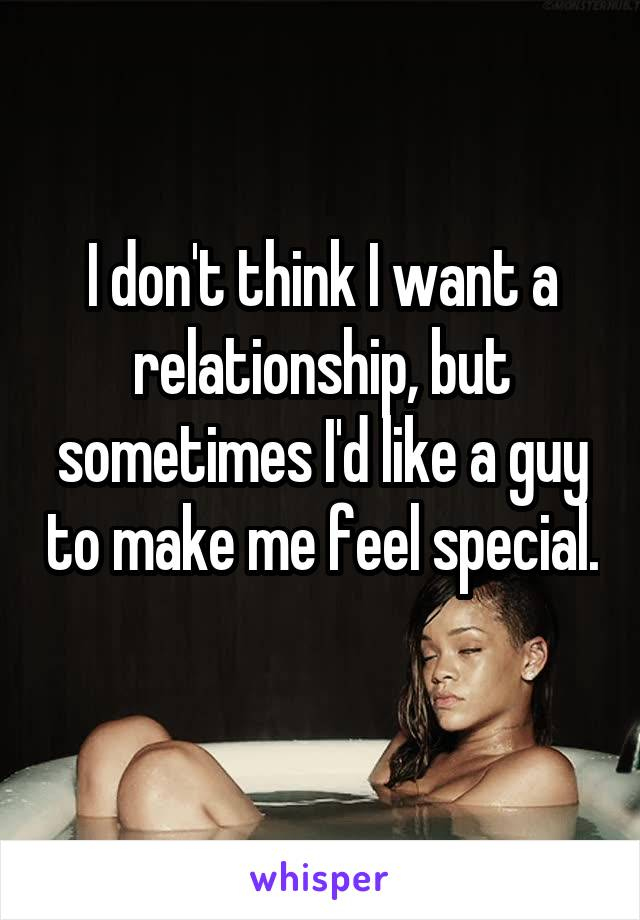 I don't think I want a relationship, but sometimes I'd like a guy to make me feel special.