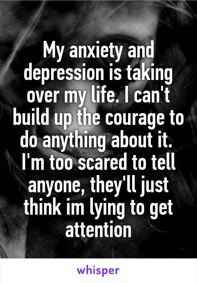 My anxiety and depression is taking over my life. I can't build up the courage to do anything about it.  I'm too scared to tell anyone, they'll just think im lying to get attention