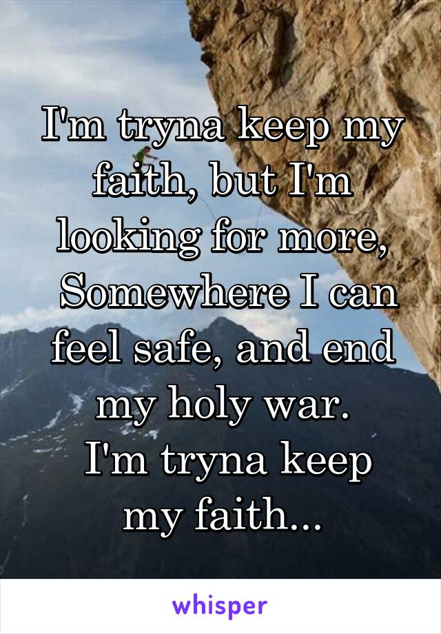 I'm tryna keep my faith, but I'm looking for more,  Somewhere I can feel safe, and end my holy war.  I'm tryna keep my faith...