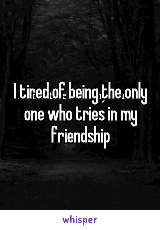 I tired of being the only one who tries in my friendship