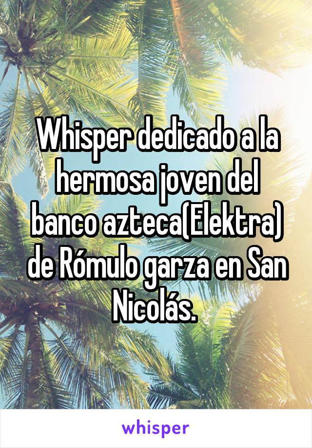 Whisper dedicado a la hermosa joven del banco azteca(Elektra) de Rómulo garza en San Nicolás.