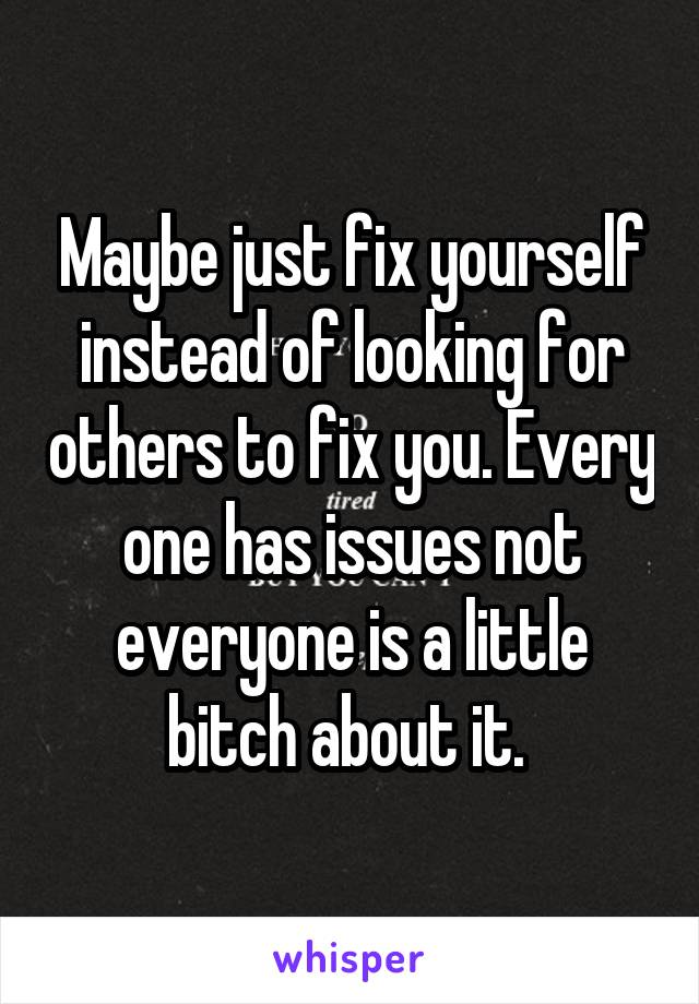 Maybe just fix yourself instead of looking for others to fix you. Every one has issues not everyone is a little bitch about it.