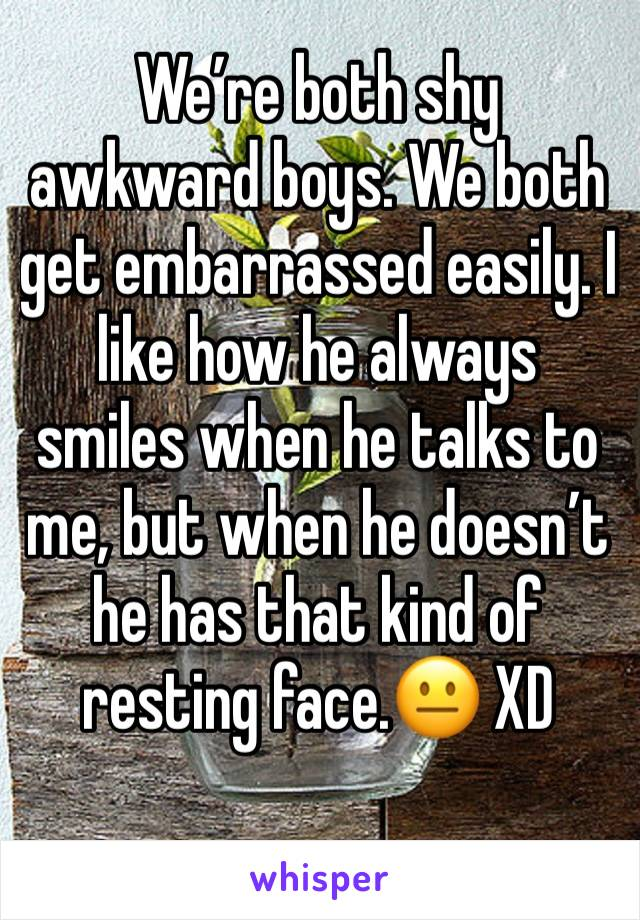 We're both shy awkward boys. We both get embarrassed easily. I like how he always smiles when he talks to me, but when he doesn't he has that kind of resting face.😐 XD