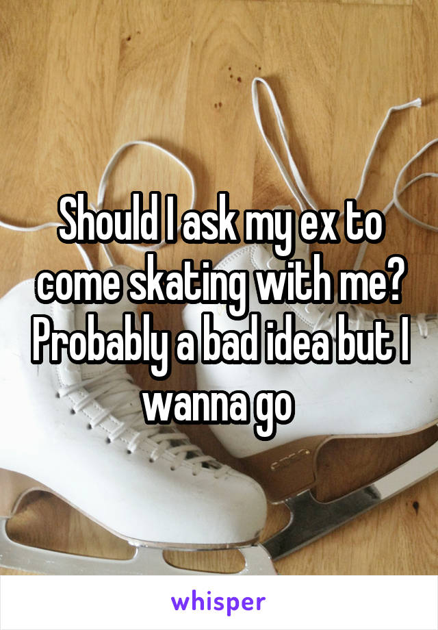 Should I ask my ex to come skating with me? Probably a bad idea but I wanna go