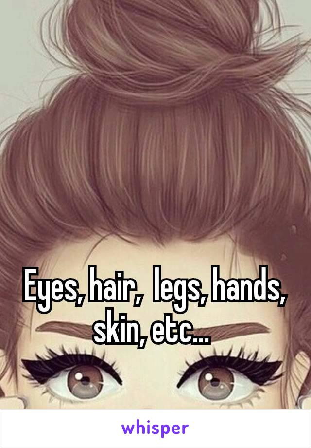 Eyes, hair,  legs, hands, skin, etc…