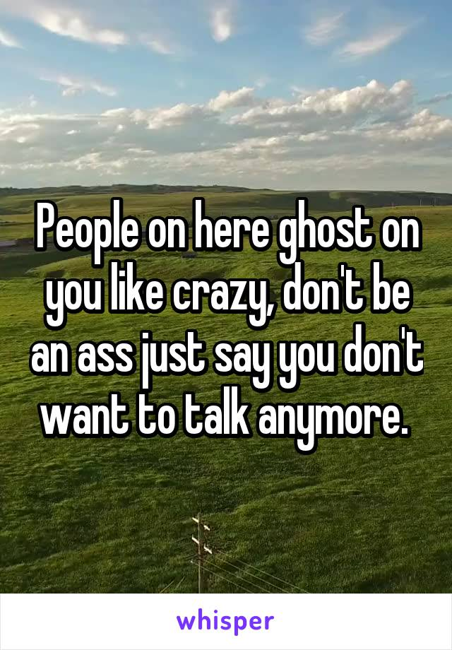 People on here ghost on you like crazy, don't be an ass just say you don't want to talk anymore.