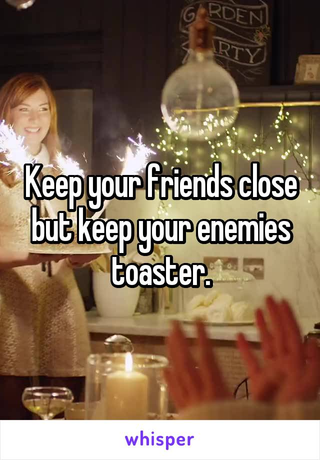 Keep your friends close but keep your enemies toaster.