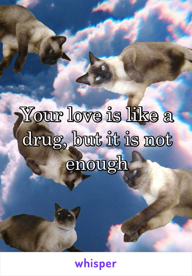 Your love is like a drug, but it is not enough