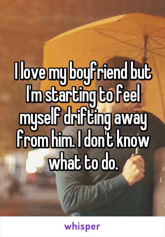 I love my boyfriend but I'm starting to feel myself drifting away from him. I don't know what to do.