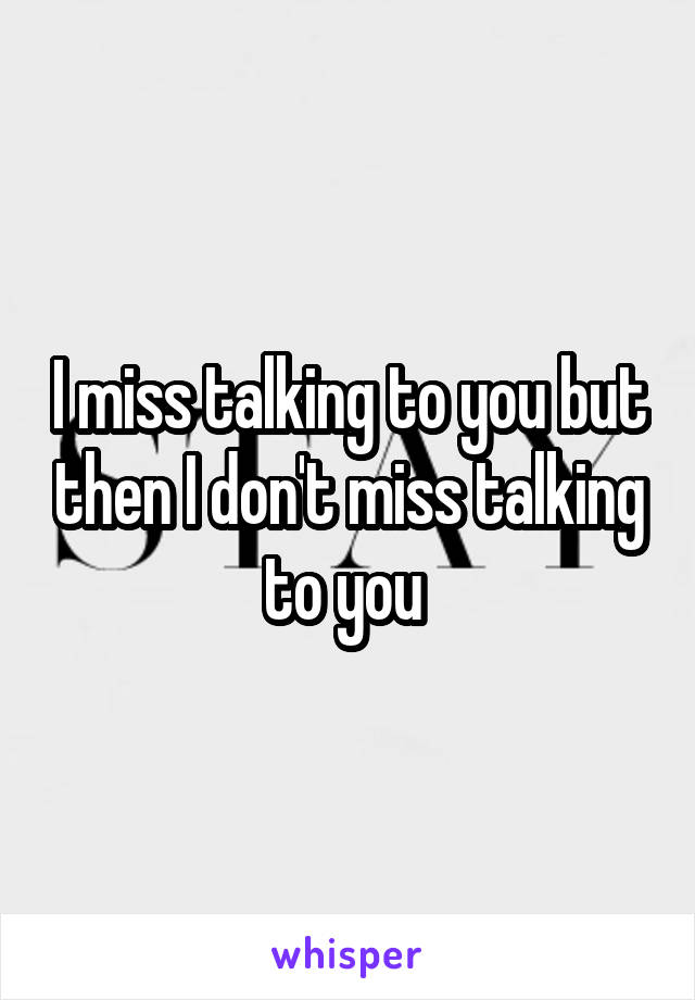 I miss talking to you but then I don't miss talking to you