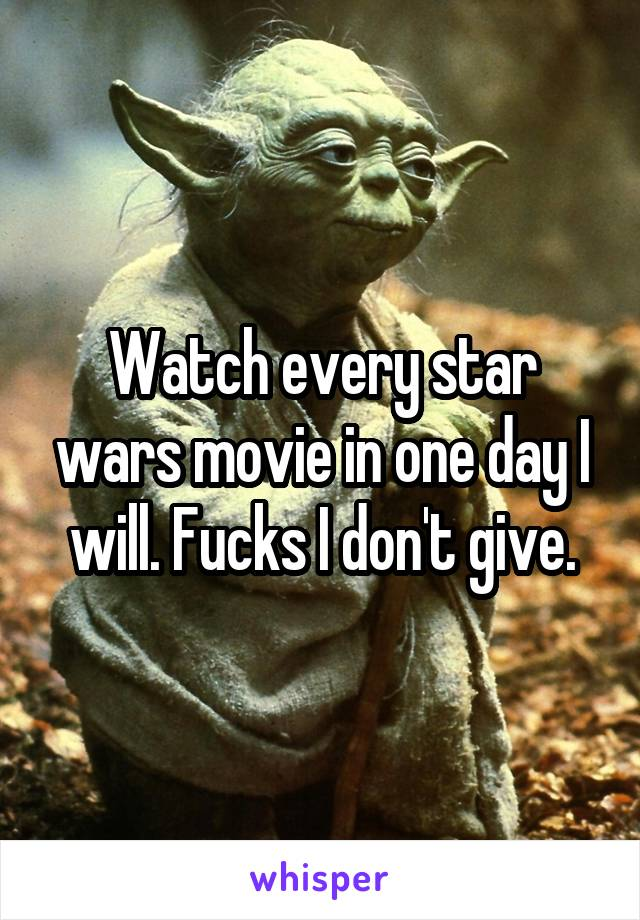 Watch every star wars movie in one day I will. Fucks I don't give.