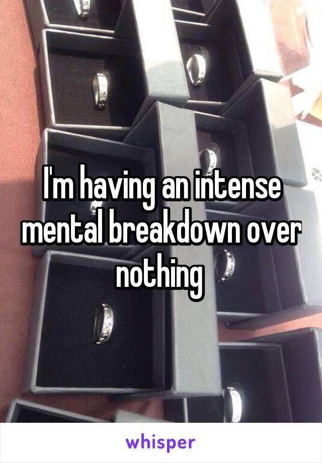 I'm having an intense mental breakdown over nothing