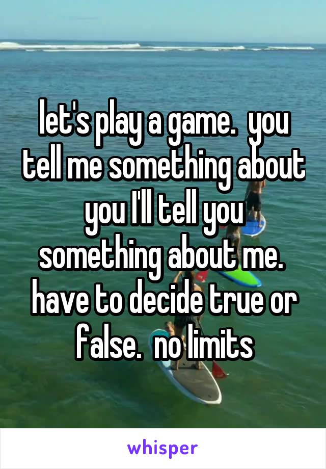 let's play a game.  you tell me something about you I'll tell you something about me.  have to decide true or false.  no limits