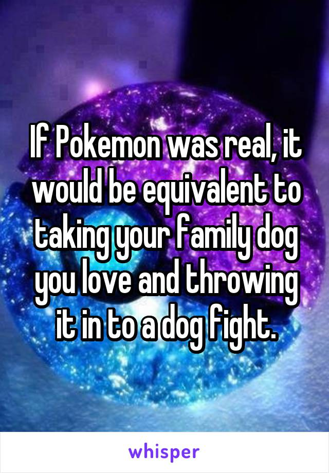 If Pokemon was real, it would be equivalent to taking your family dog you love and throwing it in to a dog fight.